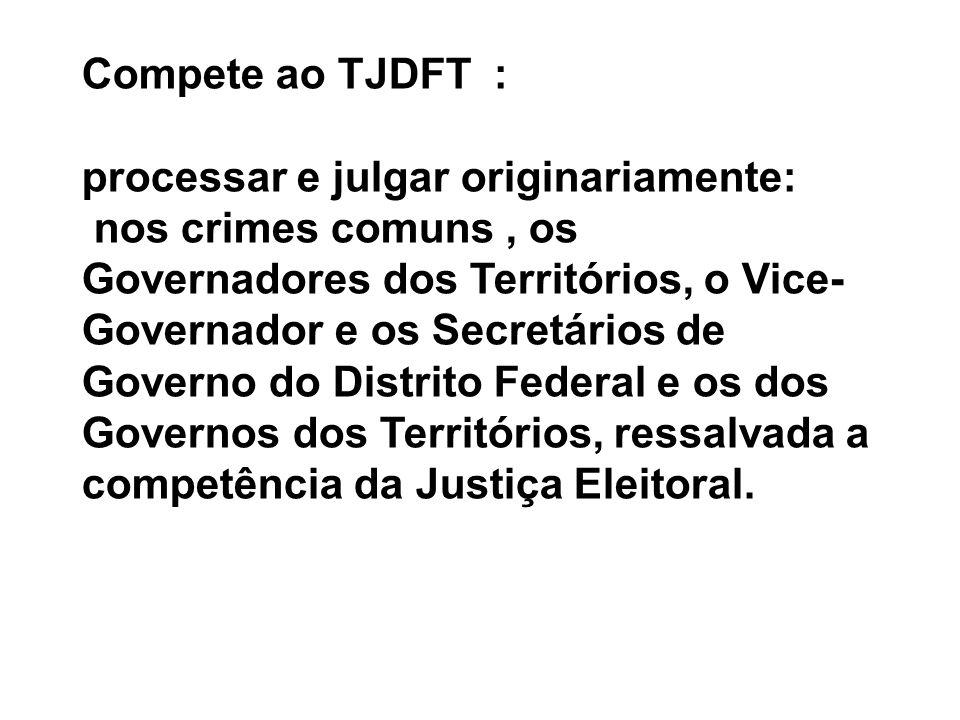 Compete ao TJDFT : processar e julgar originariamente: nos crimes comuns, os Governadores dos Territórios, o Vice- Governador e os Secretários de Gove