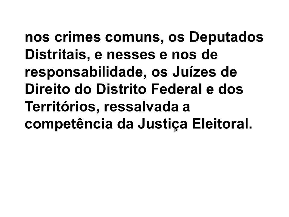 nos crimes comuns, os Deputados Distritais, e nesses e nos de responsabilidade, os Juízes de Direito do Distrito Federal e dos Territórios, ressalvada