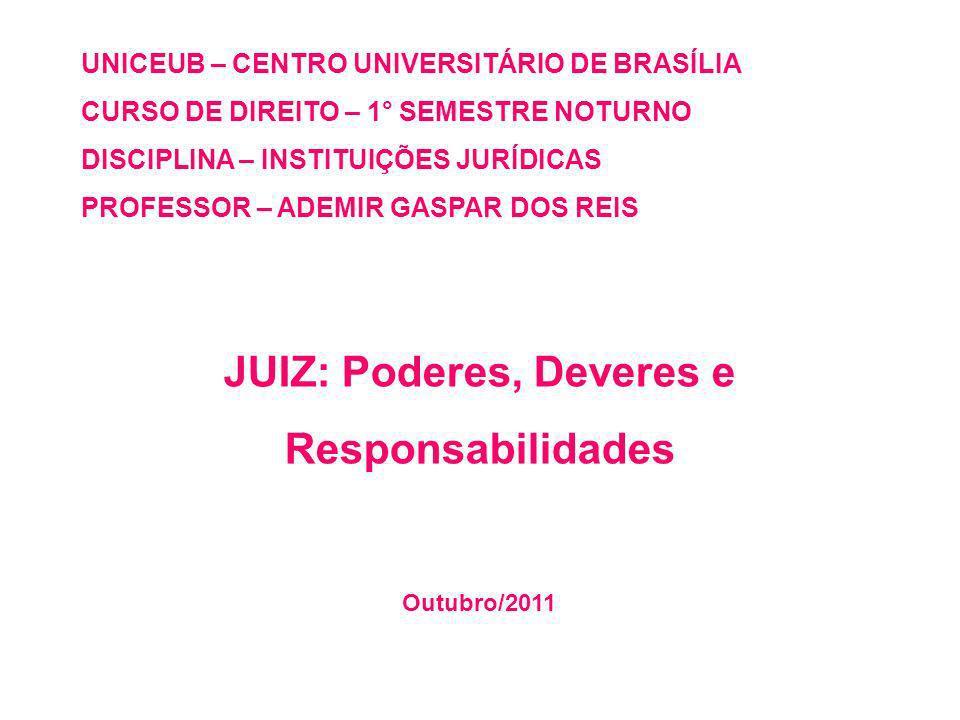 UNICEUB – CENTRO UNIVERSITÁRIO DE BRASÍLIA CURSO DE DIREITO – 1° SEMESTRE NOTURNO DISCIPLINA – INSTITUIÇÕES JURÍDICAS PROFESSOR – ADEMIR GASPAR DOS REIS JUIZ: Poderes, Deveres e Responsabilidades Outubro/2011