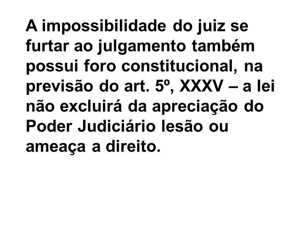 A impossibilidade do juiz se furtar ao julgamento também possui foro constitucional, na previsão do art.