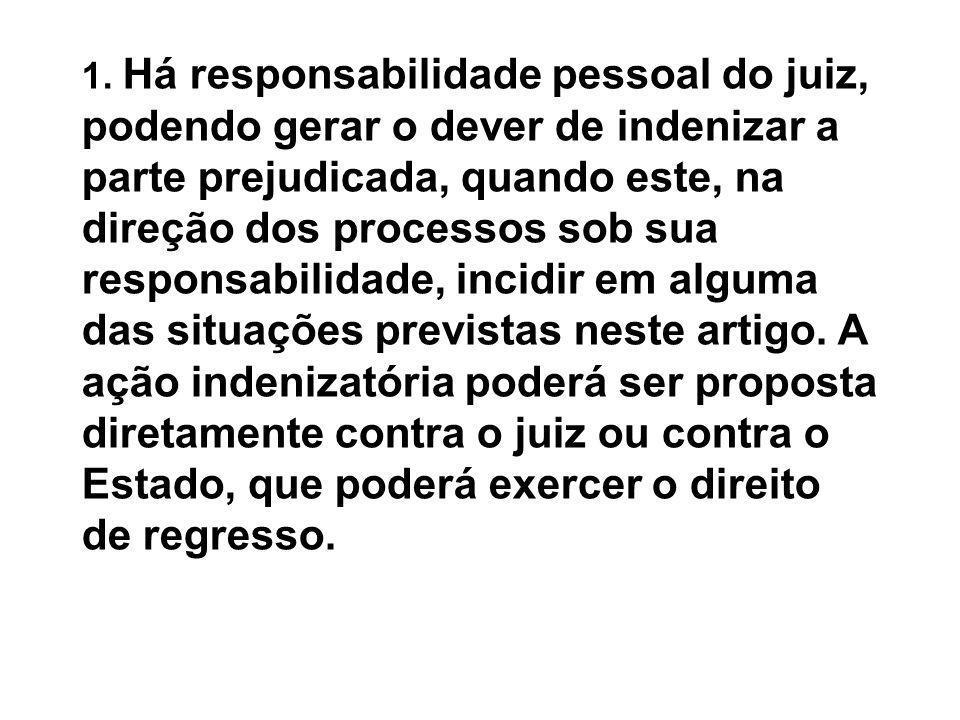 1. Há responsabilidade pessoal do juiz, podendo gerar o dever de indenizar a parte prejudicada, quando este, na direção dos processos sob sua responsa