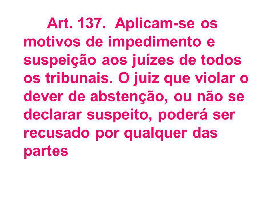 Art.137. Aplicam-se os motivos de impedimento e suspeição aos juízes de todos os tribunais.