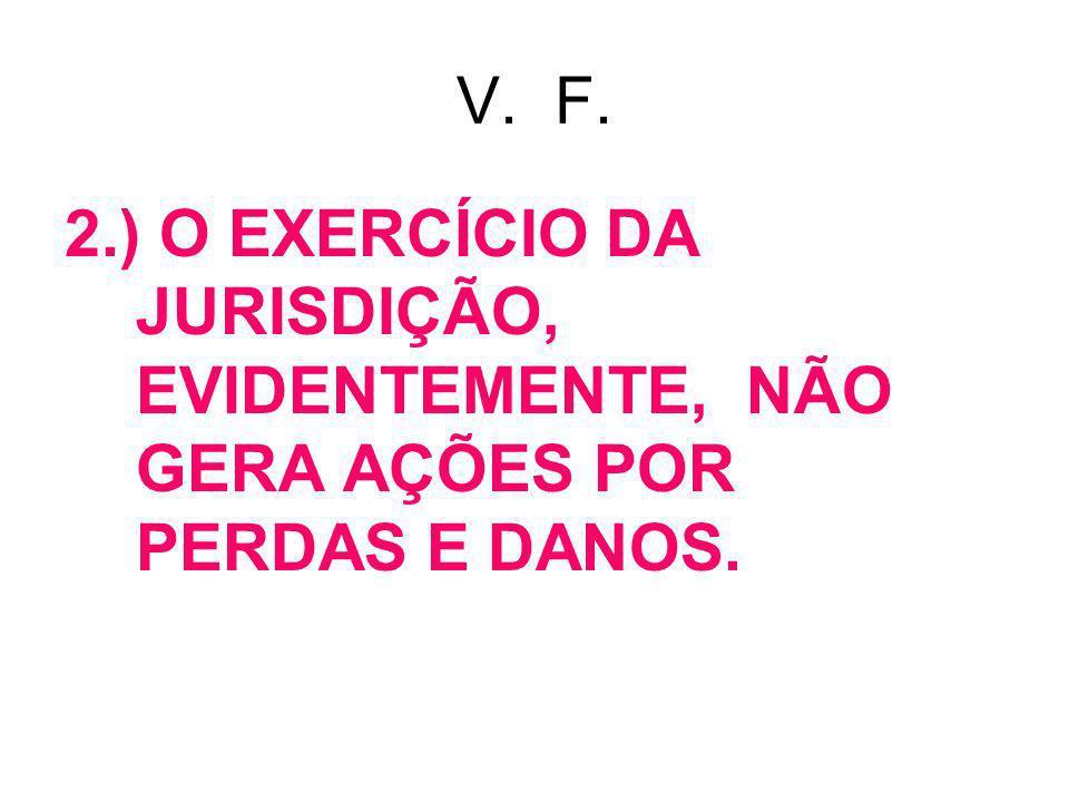 V. F. 2.) O EXERCÍCIO DA JURISDIÇÃO, EVIDENTEMENTE, NÃO GERA AÇÕES POR PERDAS E DANOS.