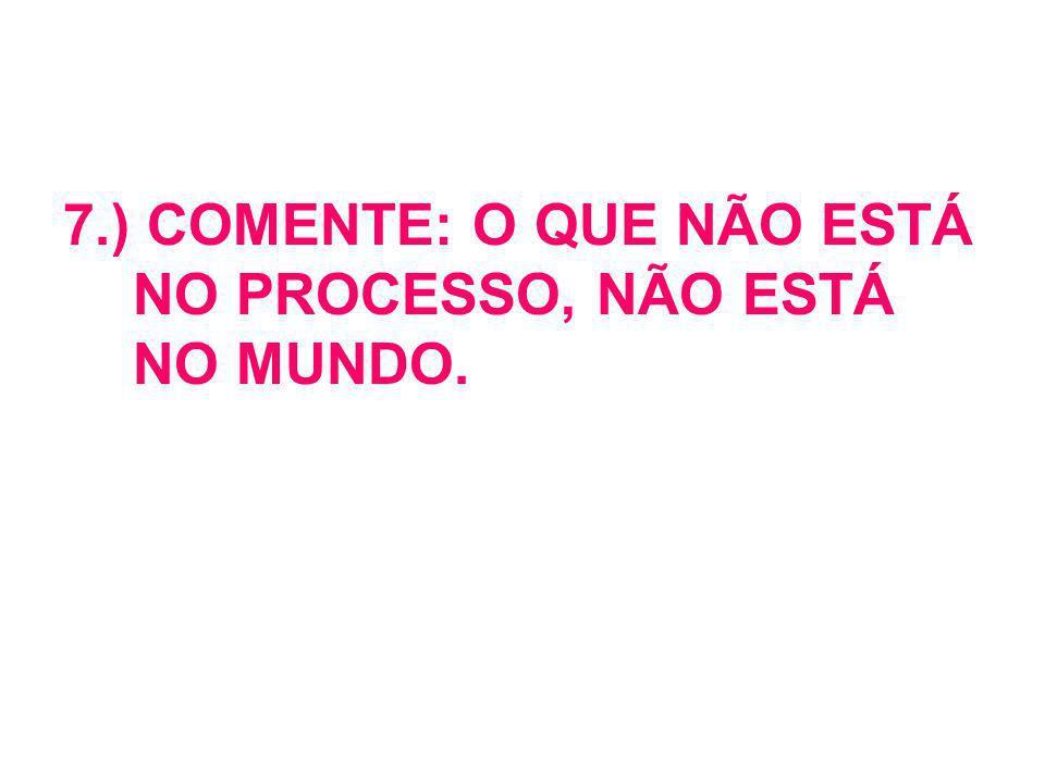 7.) COMENTE: O QUE NÃO ESTÁ NO PROCESSO, NÃO ESTÁ NO MUNDO.