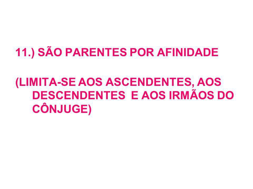 11.) SÃO PARENTES POR AFINIDADE (LIMITA-SE AOS ASCENDENTES, AOS DESCENDENTES E AOS IRMÃOS DO CÔNJUGE)