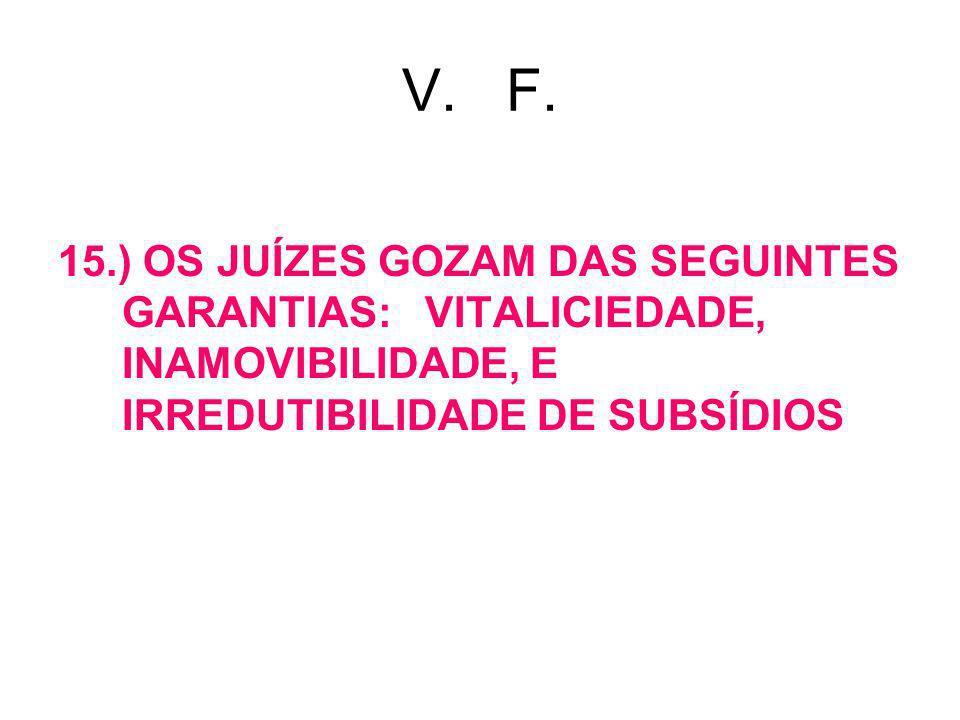 V. F. 15.) OS JUÍZES GOZAM DAS SEGUINTES GARANTIAS: VITALICIEDADE, INAMOVIBILIDADE, E IRREDUTIBILIDADE DE SUBSÍDIOS