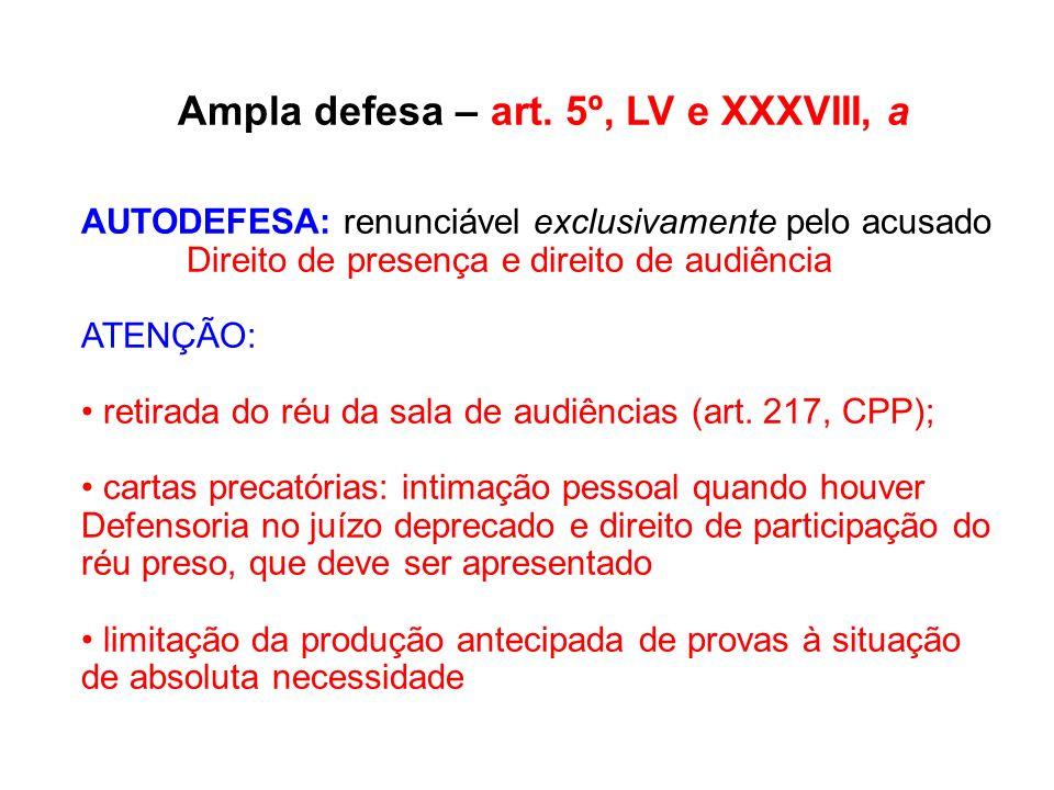 Ampla defesa – art. 5º, LV e XXXVIII, a AUTODEFESA: renunciável exclusivamente pelo acusado Direito de presença e direito de audiência ATENÇÃO: retira