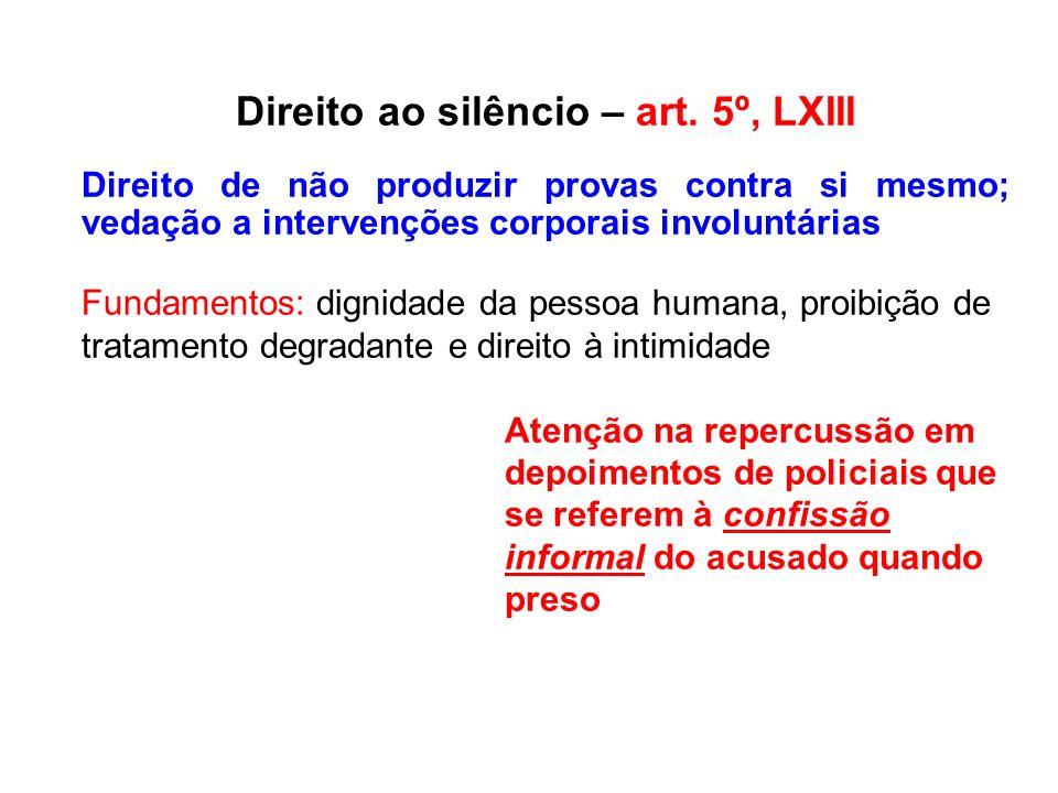 Direito ao silêncio – art. 5º, LXIII Direito de não produzir provas contra si mesmo; vedação a intervenções corporais involuntárias Fundamentos: digni