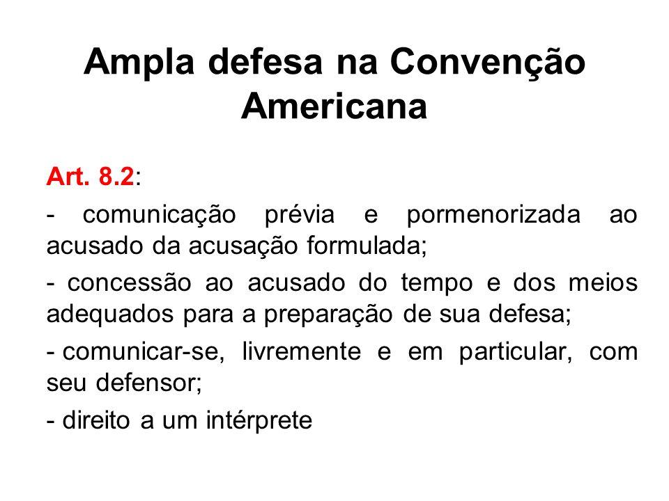 Ampla defesa na Convenção Americana Art. 8.2: - comunicação prévia e pormenorizada ao acusado da acusação formulada; - concessão ao acusado do tempo e