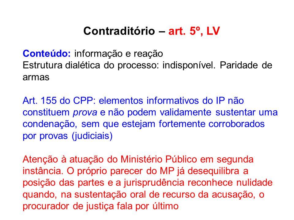 Contraditório – art. 5º, LV Conteúdo: informação e reação Estrutura dialética do processo: indisponível. Paridade de armas Art. 155 do CPP: elementos