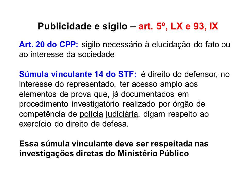 Publicidade e sigilo – art. 5º, LX e 93, IX Art. 20 do CPP: sigilo necessário à elucidação do fato ou ao interesse da sociedade Súmula vinculante 14 d