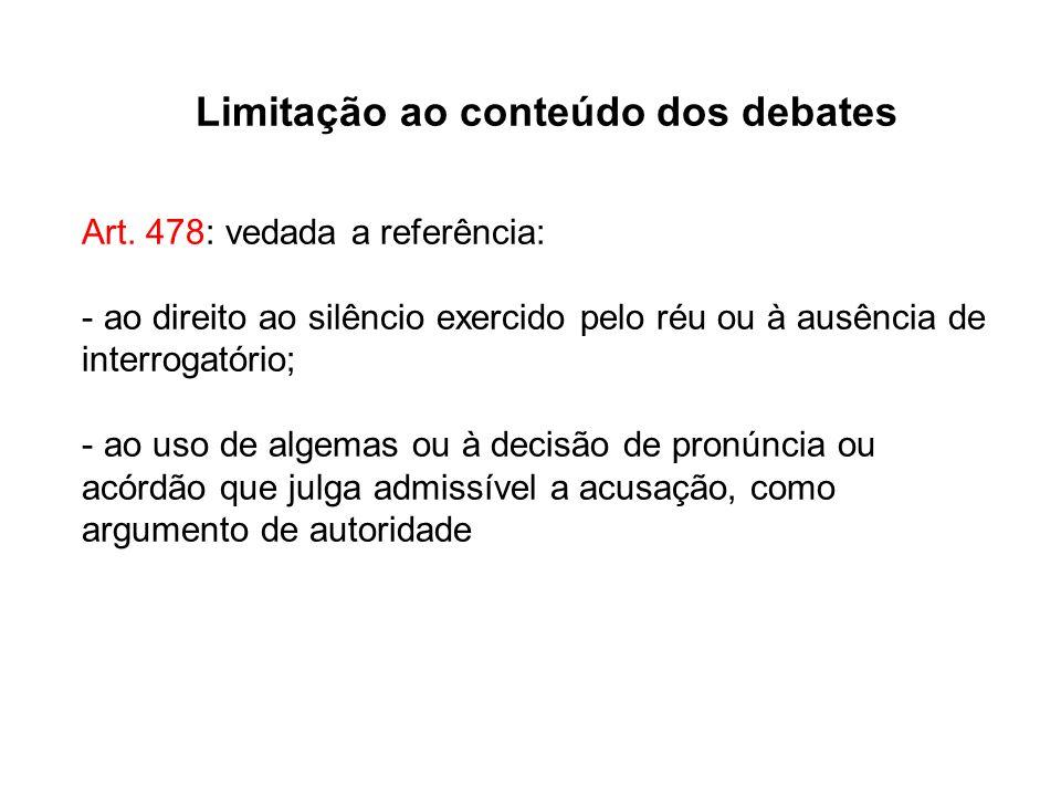 Limitação ao conteúdo dos debates Art. 478: vedada a referência: - ao direito ao silêncio exercido pelo réu ou à ausência de interrogatório; - ao uso