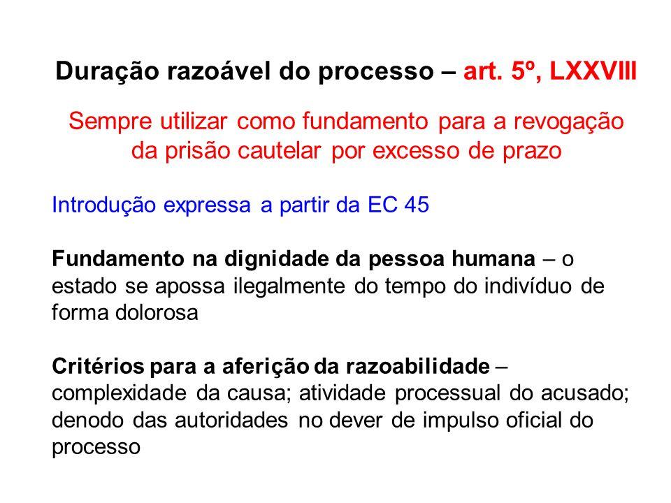 Duração razoável do processo – art. 5º, LXXVIII Sempre utilizar como fundamento para a revogação da prisão cautelar por excesso de prazo Introdução ex