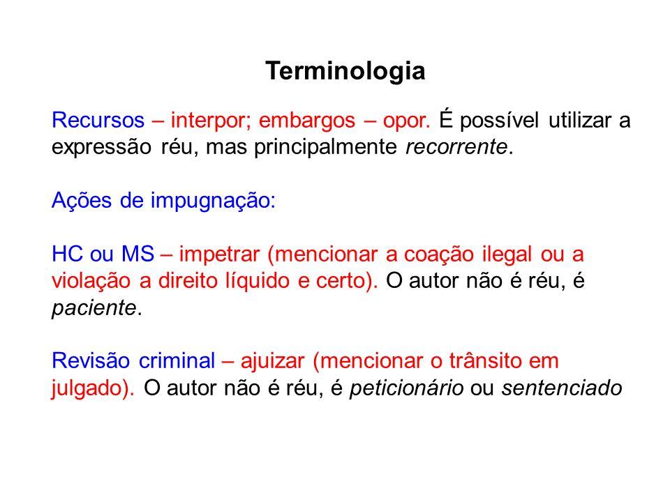 Terminologia Recursos – interpor; embargos – opor. É possível utilizar a expressão réu, mas principalmente recorrente. Ações de impugnação: HC ou MS –