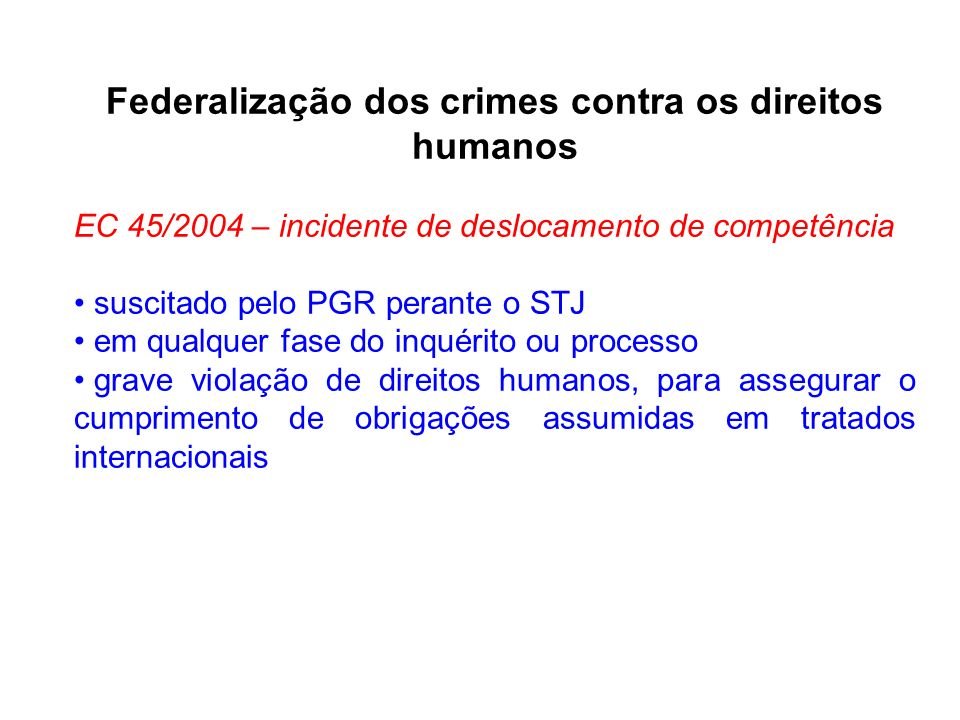 Federalização dos crimes contra os direitos humanos EC 45/2004 – incidente de deslocamento de competência suscitado pelo PGR perante o STJ em qualquer