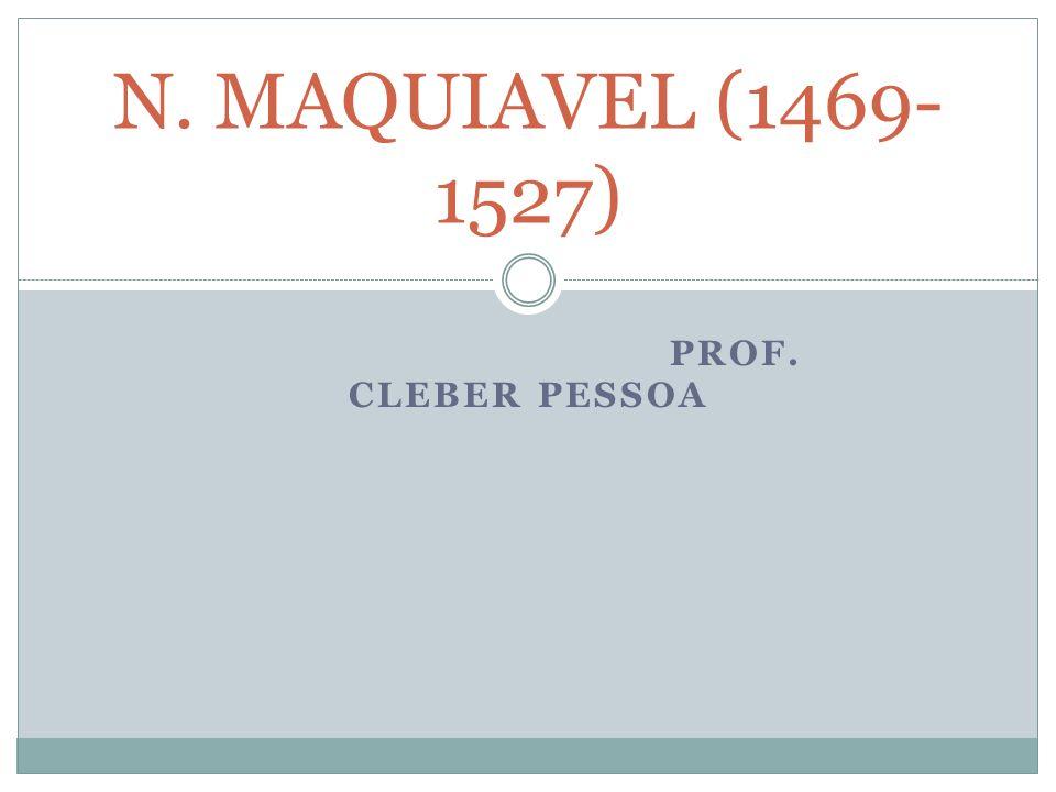 PROF. CLEBER PESSOA N. MAQUIAVEL (1469- 1527)