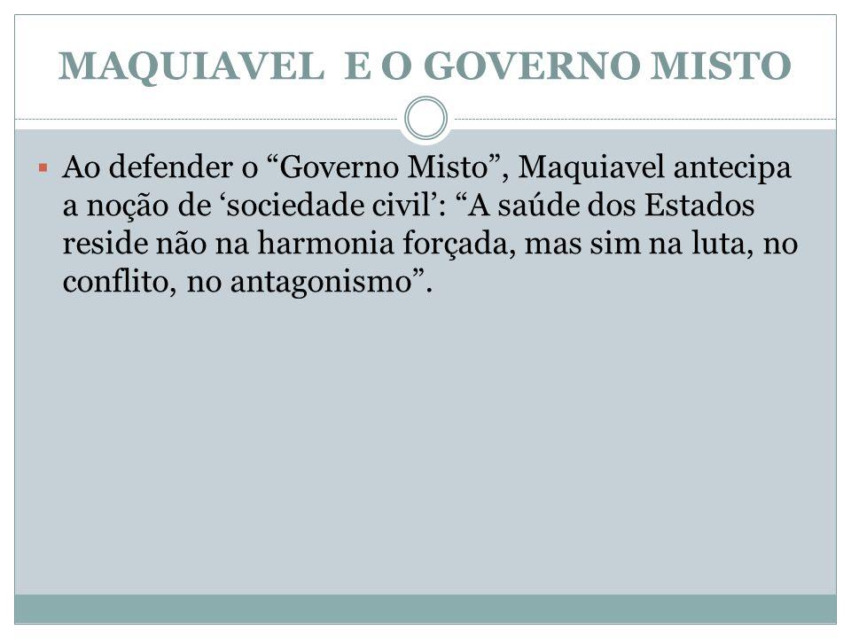 MAQUIAVEL E O GOVERNO MISTO Ao defender o Governo Misto, Maquiavel antecipa a noção de sociedade civil: A saúde dos Estados reside não na harmonia for