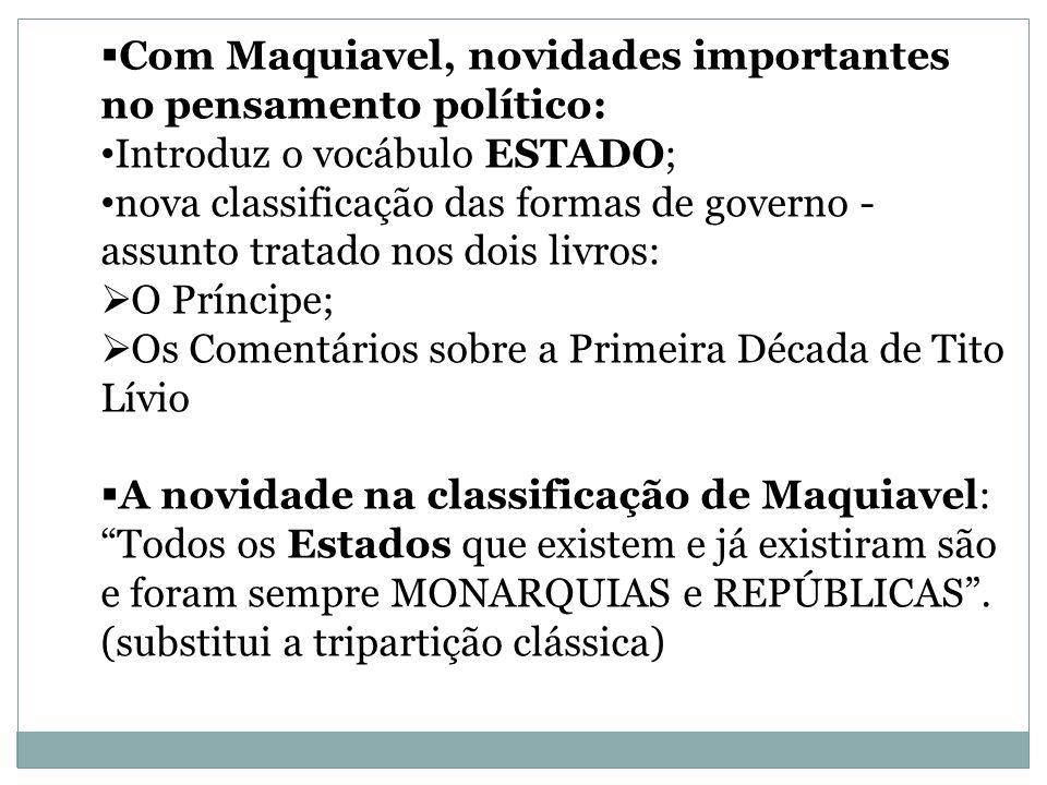 Com Maquiavel, novidades importantes no pensamento político: Introduz o vocábulo ESTADO; nova classificação das formas de governo - assunto tratado no