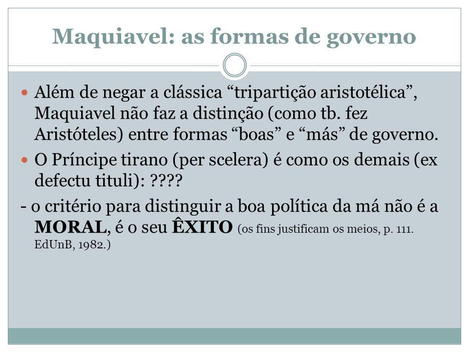 Maquiavel: as formas de governo Além de negar a clássica tripartição aristotélica, Maquiavel não faz a distinção (como tb. fez Aristóteles) entre form