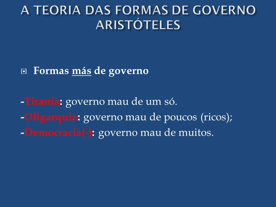 Formas más de governo -Tirania: governo mau de um só. -Oligarquia: governo mau de poucos (ricos); -Democracia(-): governo mau de muitos.