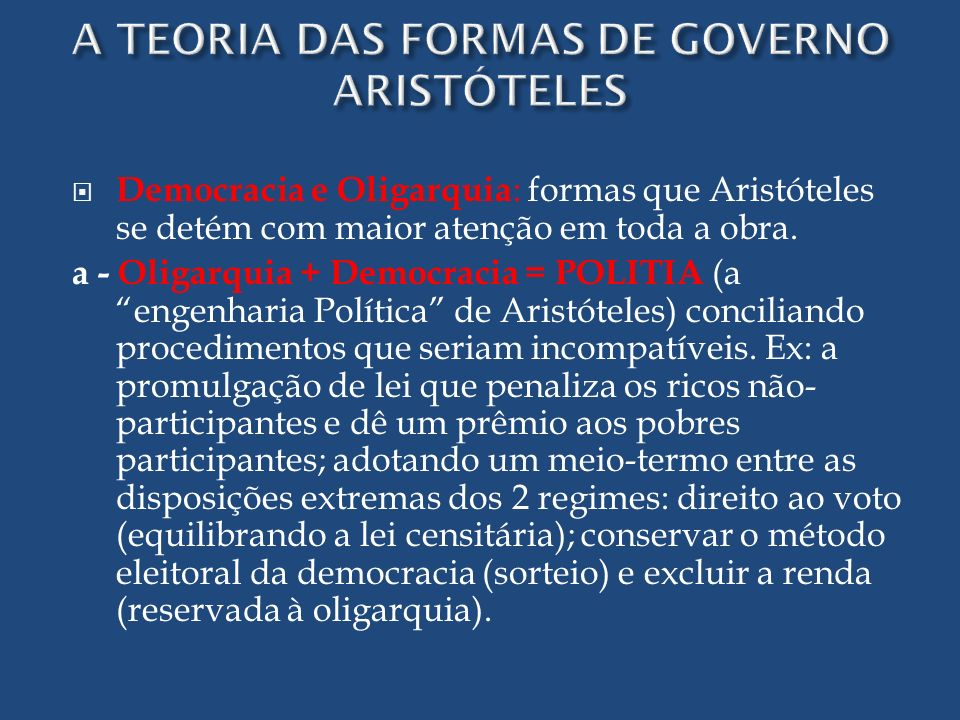 Democracia e Oligarquia : formas que Aristóteles se detém com maior atenção em toda a obra. a - Oligarquia + Democracia = POLITIA (a engenharia Políti