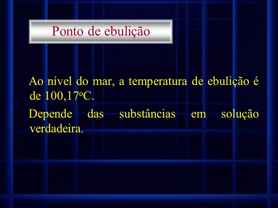 Ao nível do mar, a temperatura de ebulição é de 100,17 o C. Depende das substâncias em solução verdadeira. Ponto de ebulição