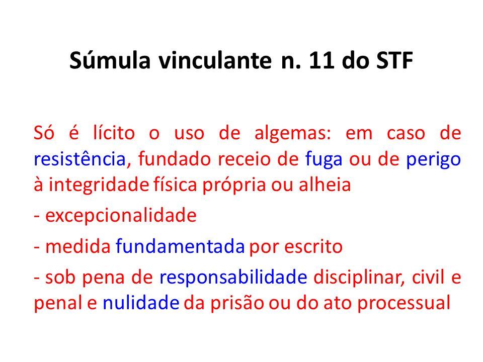 Súmula vinculante n. 11 do STF Só é lícito o uso de algemas: em caso de resistência, fundado receio de fuga ou de perigo à integridade física própria