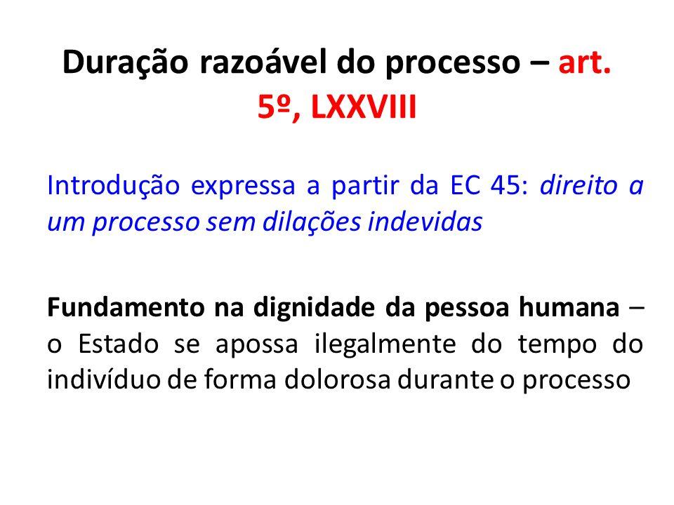 Duração razoável do processo – art. 5º, LXXVIII Introdução expressa a partir da EC 45: direito a um processo sem dilações indevidas Fundamento na dign