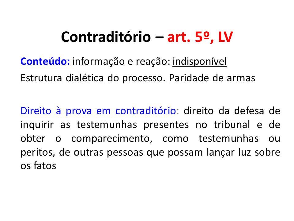 Contraditório – art. 5º, LV Conteúdo: informação e reação: indisponível Estrutura dialética do processo. Paridade de armas Direito à prova em contradi