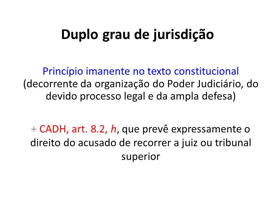 Duplo grau de jurisdição Princípio imanente no texto constitucional (decorrente da organização do Poder Judiciário, do devido processo legal e da ampl