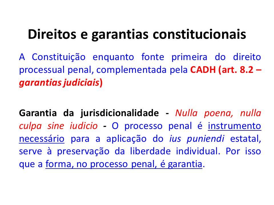 Direitos e garantias constitucionais A Constituição enquanto fonte primeira do direito processual penal, complementada pela CADH (art. 8.2 – garantias