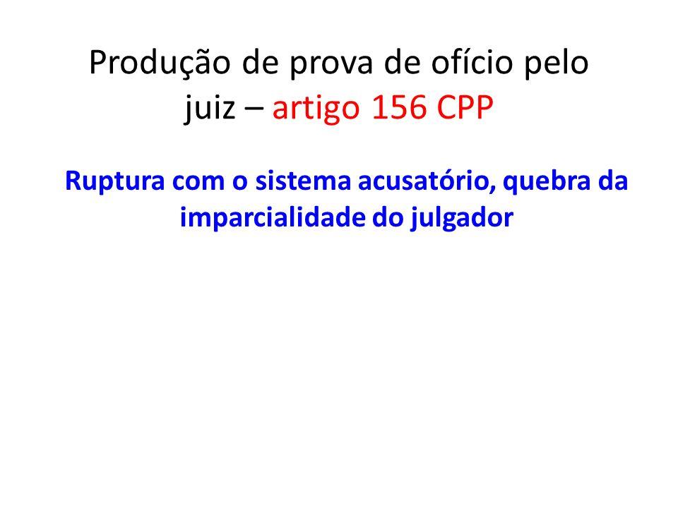Produção de prova de ofício pelo juiz – artigo 156 CPP Ruptura com o sistema acusatório, quebra da imparcialidade do julgador