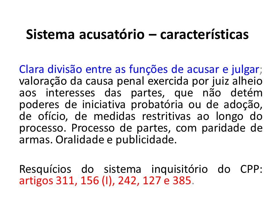 Sistema acusatório – características Clara divisão entre as funções de acusar e julgar; valoração da causa penal exercida por juiz alheio aos interess
