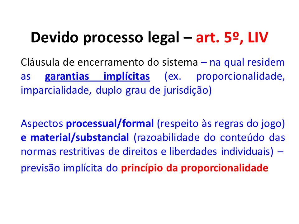 Devido processo legal – art. 5º, LIV Cláusula de encerramento do sistema – na qual residem as garantias implícitas (ex. proporcionalidade, imparcialid