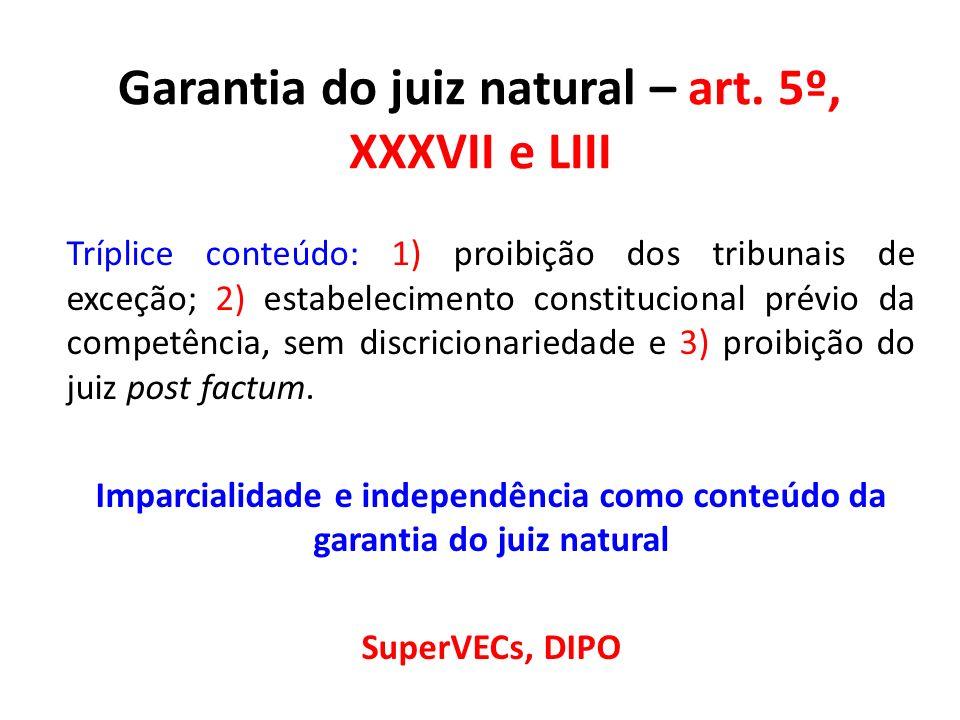 Garantia do juiz natural – art. 5º, XXXVII e LIII Tríplice conteúdo: 1) proibição dos tribunais de exceção; 2) estabelecimento constitucional prévio d