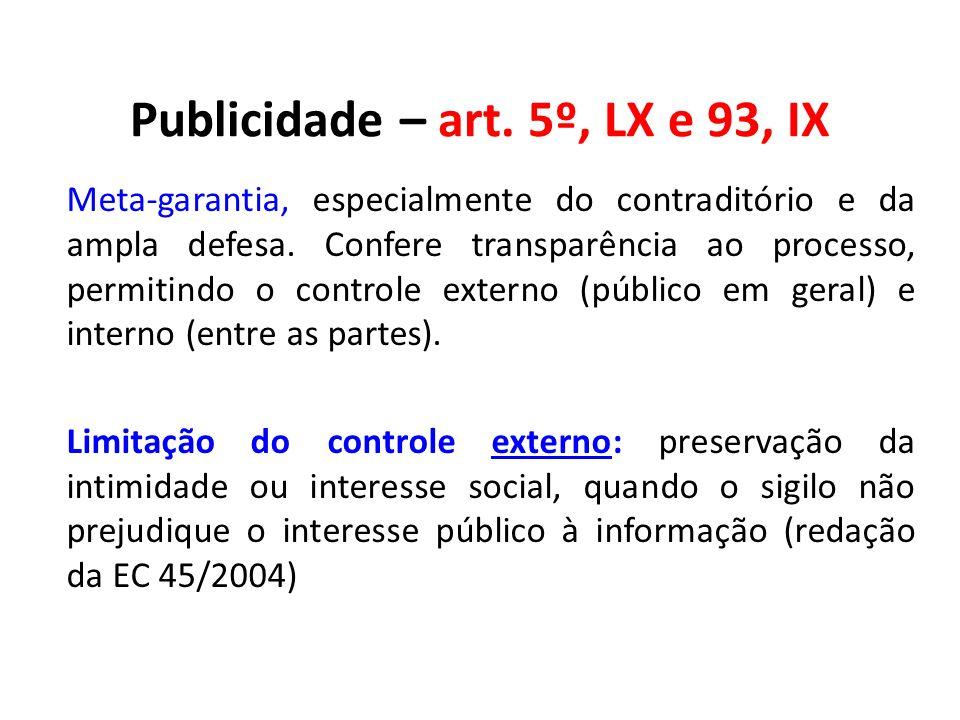 Publicidade – art. 5º, LX e 93, IX Meta-garantia, especialmente do contraditório e da ampla defesa. Confere transparência ao processo, permitindo o co
