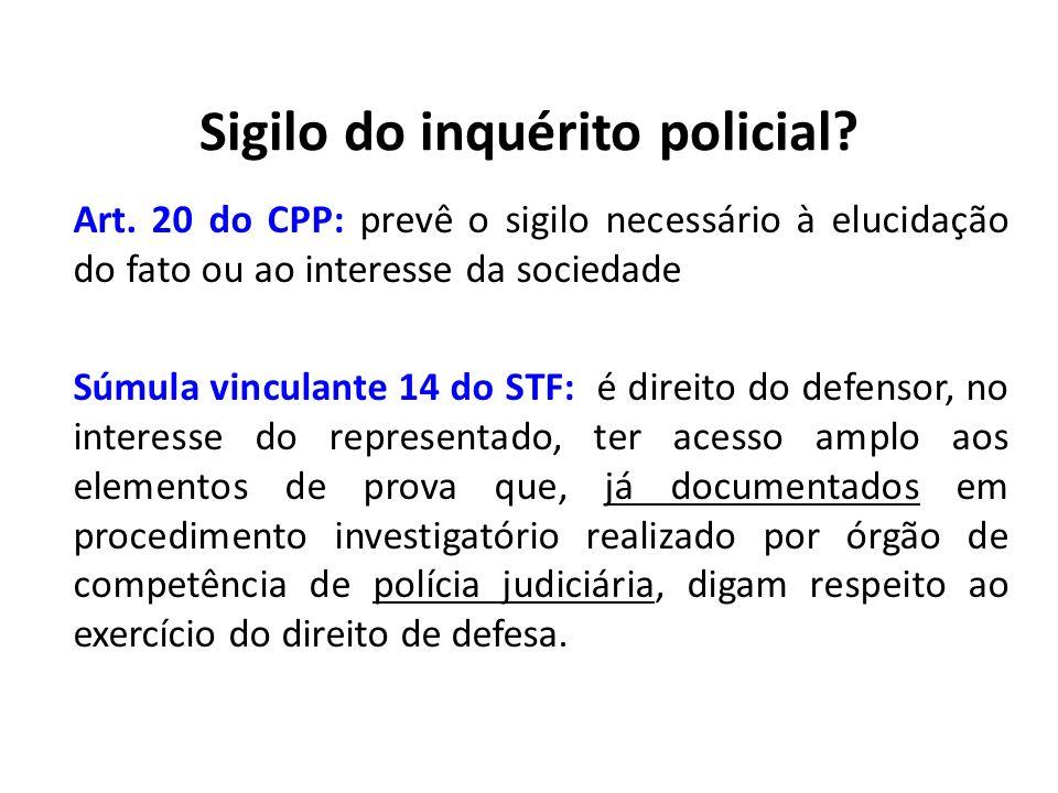 Sigilo do inquérito policial? Art. 20 do CPP: prevê o sigilo necessário à elucidação do fato ou ao interesse da sociedade Súmula vinculante 14 do STF:
