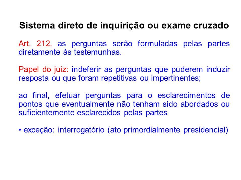 Sistema direto de inquirição ou exame cruzado Art. 212. as perguntas serão formuladas pelas partes diretamente às testemunhas. Papel do juiz: indeferi