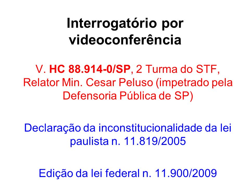 Interrogatório por videoconferência V. HC 88.914-0/SP, 2 Turma do STF, Relator Min. Cesar Peluso (impetrado pela Defensoria Pública de SP) Declaração