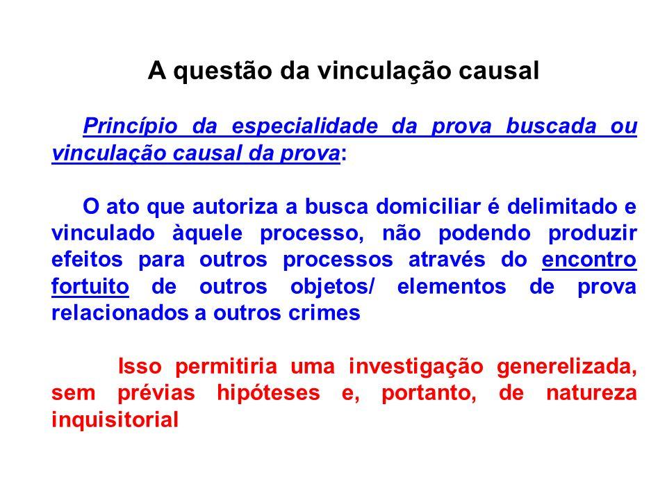 A questão da vinculação causal Princípio da especialidade da prova buscada ou vinculação causal da prova: O ato que autoriza a busca domiciliar é deli