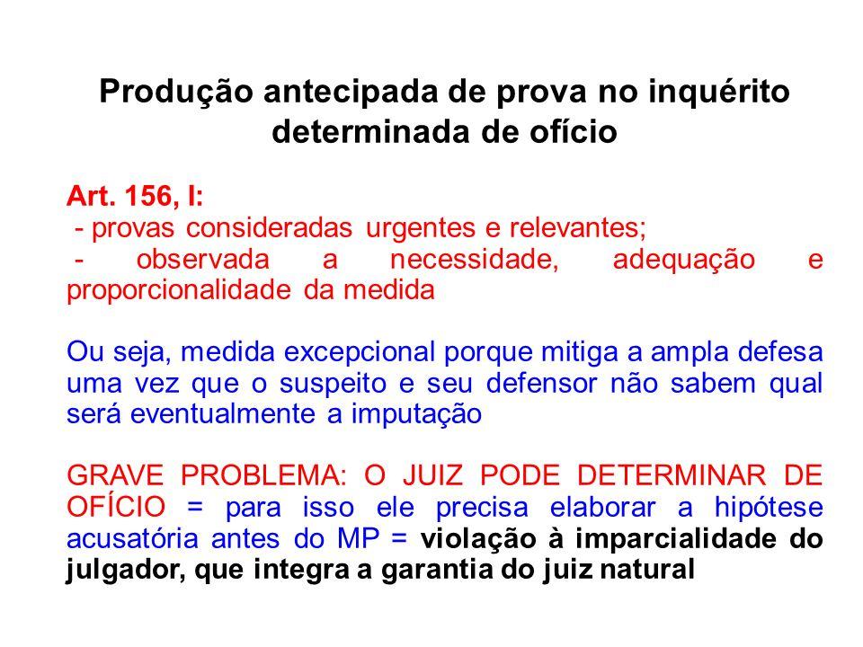 Produção antecipada de prova no inquérito determinada de ofício Art. 156, I: - provas consideradas urgentes e relevantes; - observada a necessidade, a
