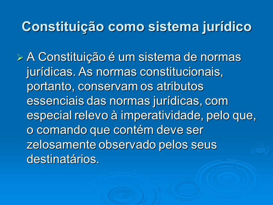 Constituição como sistema jurídico A Constituição é um sistema de normas jurídicas. As normas constitucionais, portanto, conservam os atributos essenc