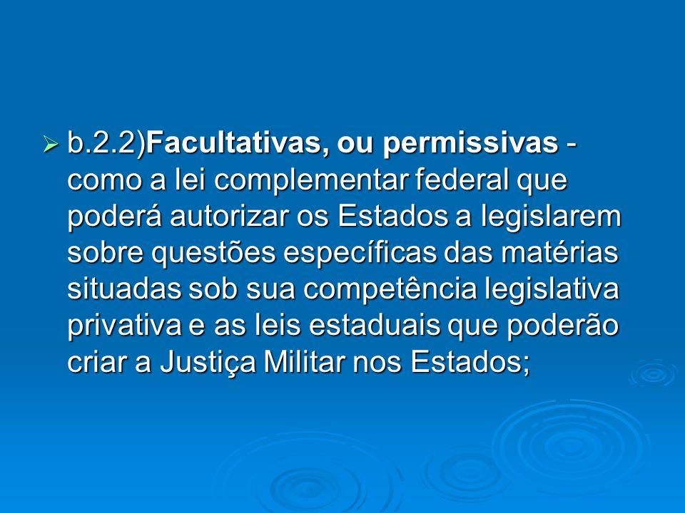 b.2.2)Facultativas, ou permissivas - como a lei complementar federal que poderá autorizar os Estados a legislarem sobre questões específicas das matér