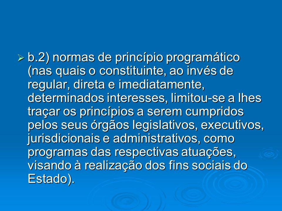 b.2) normas de princípio programático (nas quais o constituinte, ao invés de regular, direta e imediatamente, determinados interesses, limitou-se a lh
