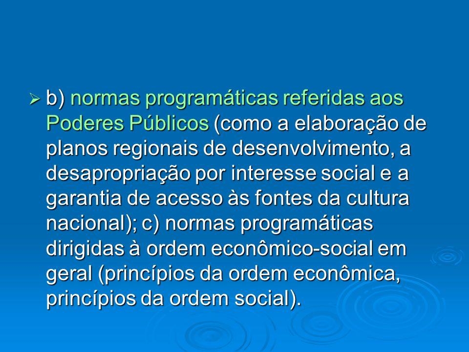 b) normas programáticas referidas aos Poderes Públicos (como a elaboração de planos regionais de desenvolvimento, a desapropriação por interesse socia