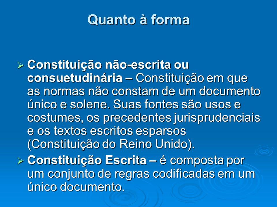 Quanto à forma Constituição não-escrita ou consuetudinária – Constituição em que as normas não constam de um documento único e solene. Suas fontes são