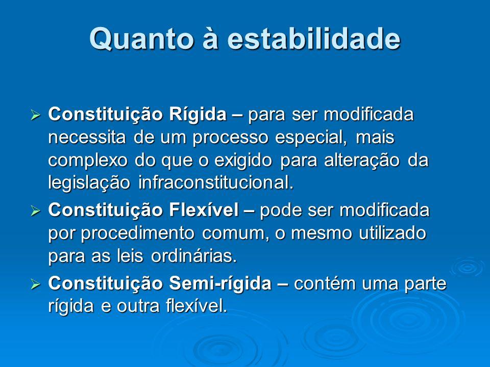 Quanto à estabilidade Constituição Rígida – para ser modificada necessita de um processo especial, mais complexo do que o exigido para alteração da le