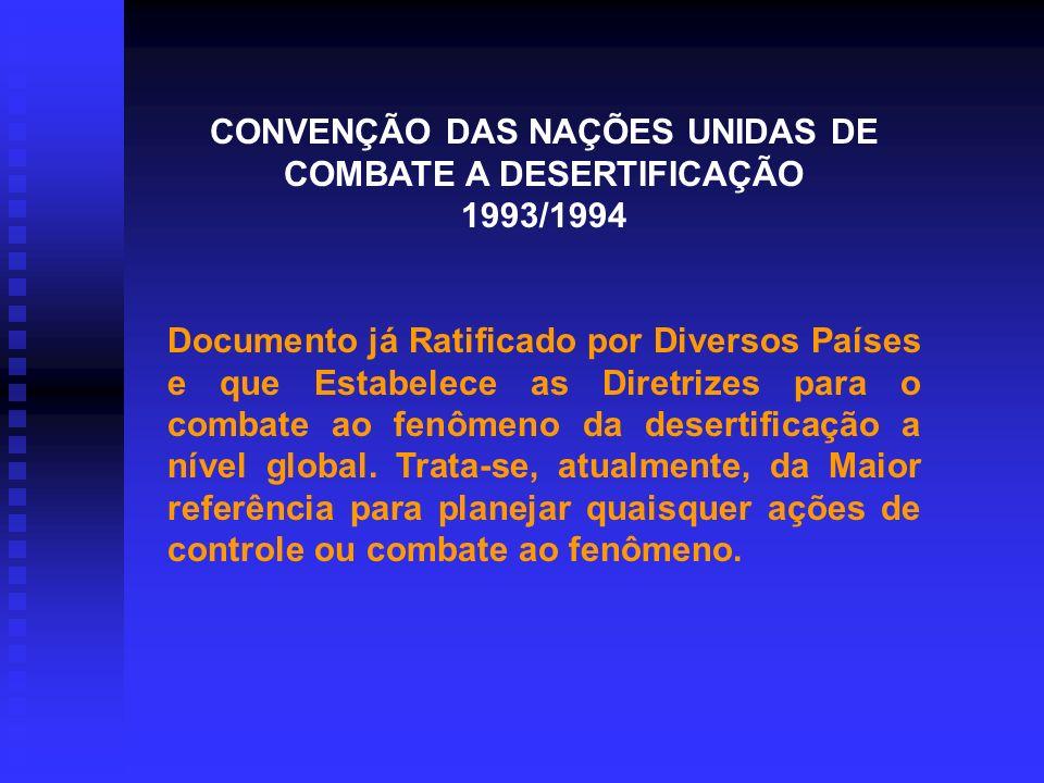 CONVENÇÃO DAS NAÇÕES UNIDAS DE COMBATE A DESERTIFICAÇÃO 1993/1994 Documento já Ratificado por Diversos Países e que Estabelece as Diretrizes para o combate ao fenômeno da desertificação a nível global.