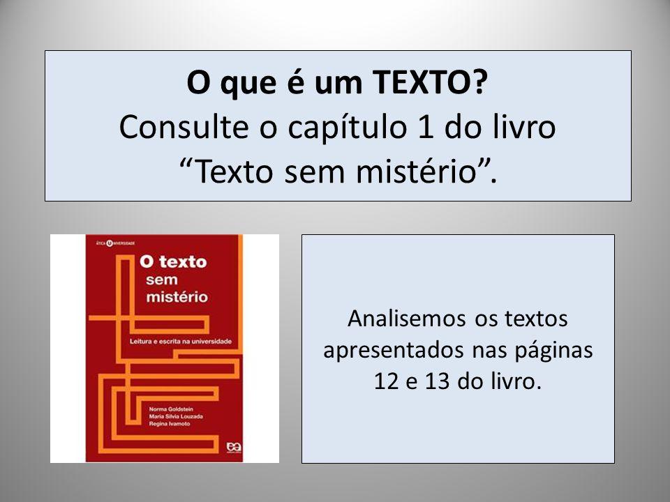O que é um TEXTO? Consulte o capítulo 1 do livro Texto sem mistério. Analisemos os textos apresentados nas páginas 12 e 13 do livro.