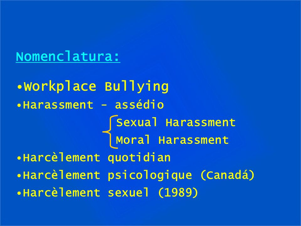Nomenclatura: Workplace Bullying Harassment - assédio Sexual Harassment Moral Harassment Harcèlement quotidian Harcèlement psicologique (Canadá) Harcè